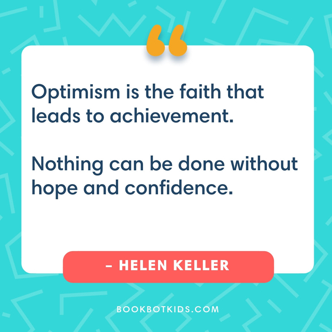 Optimism is the faith that leads to achievement. Nothing can be done without hope and confidence. – Helen Keller