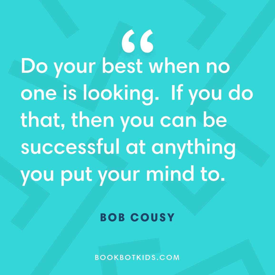 Do your best when no one is looking.  If you do that, then you can be successful at anything you put your mind to – Bob Cousy
