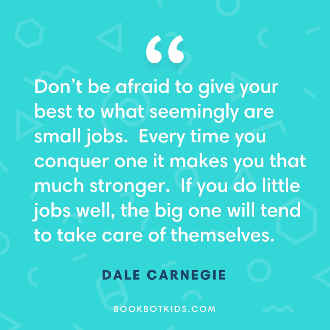 Don't be afraid to give your best to what seemingly are small jobs.  Every time you conquer one it makes you that much stronger.  If you do little jobs well, the big one will tend to take care of themselves. – Dale Carnegie