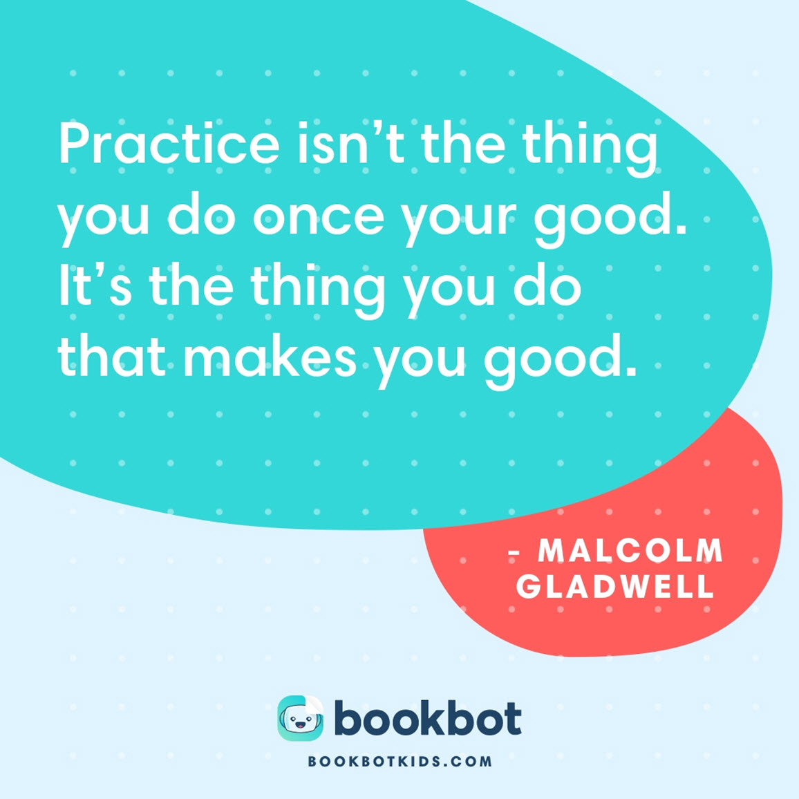 Practice isn't the thing you do once your good.  It's the thing you do that makes you good. – Malcolm Gladwell