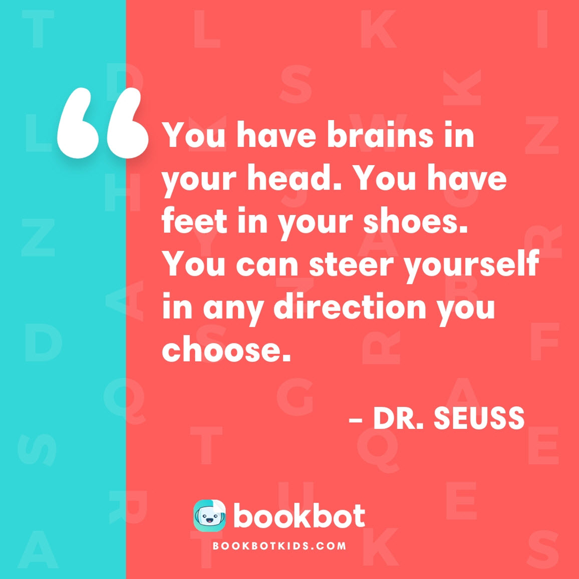 You have brains in your head. You have feet in your shoes. You can steer yourself in any direction you choose.  – Dr. Seuss