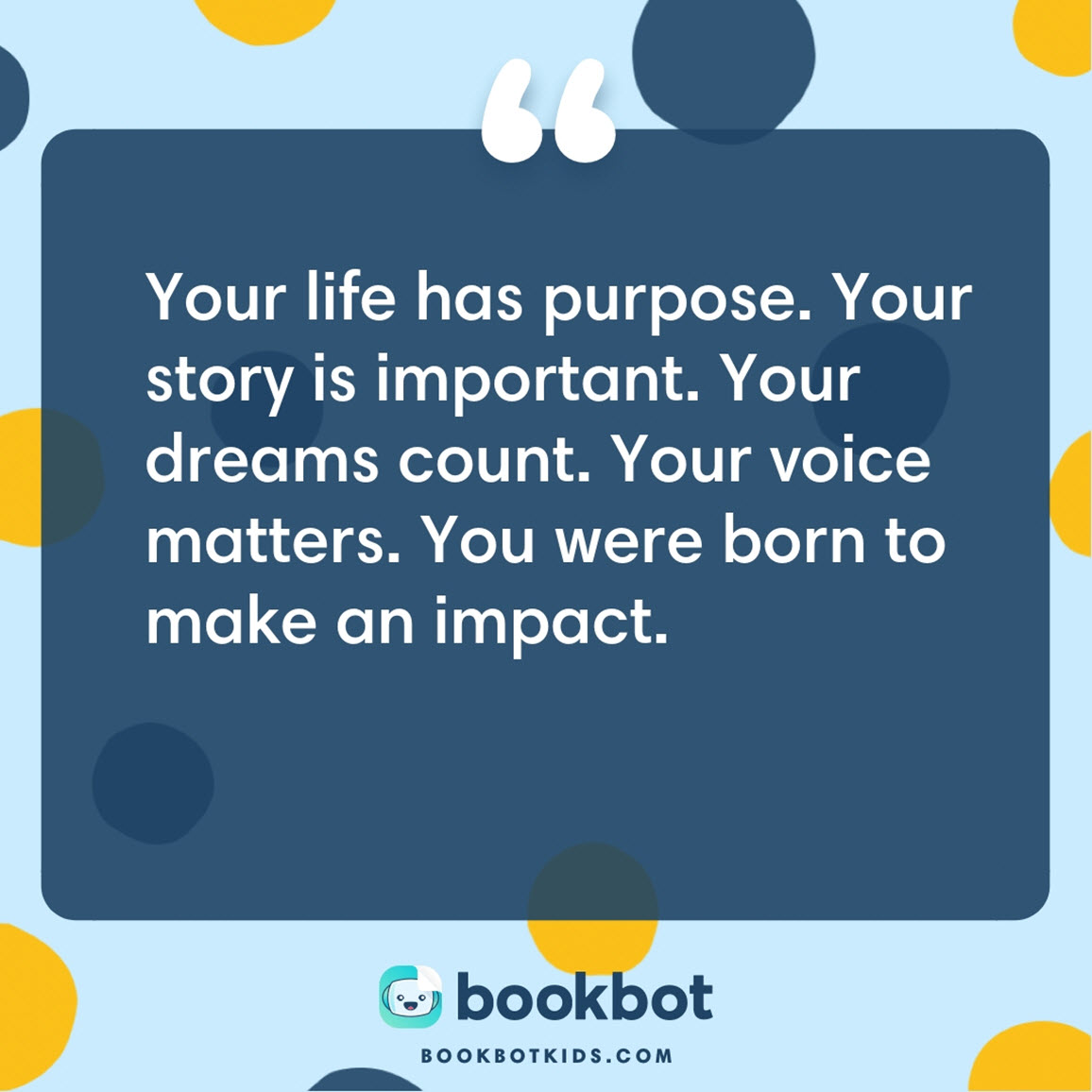 Your life has purpose. Your story is important. Your dreams count. Your voice matters. You were born to make an impact.
