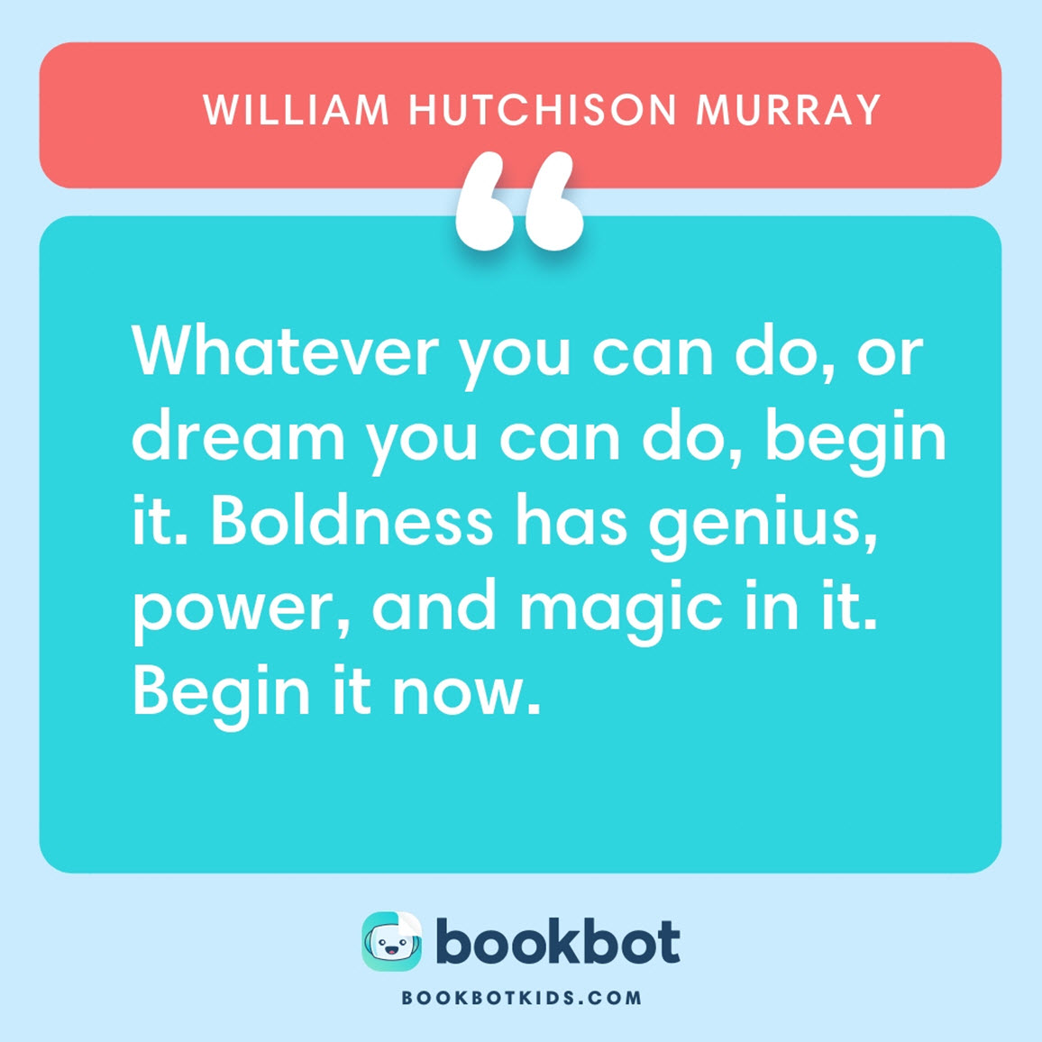 Whatever you can do, or dream you can do, begin it. Boldness has genius, power, and magic in it. Begin it now. – William Hutchison Murray
