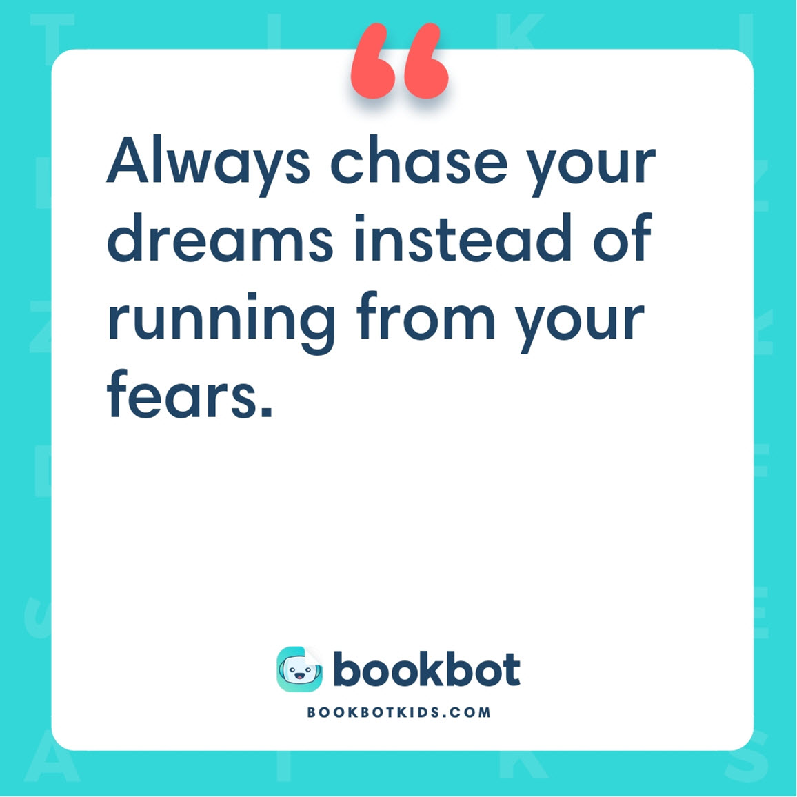 Always chase your dreams instead of running from your fears.
