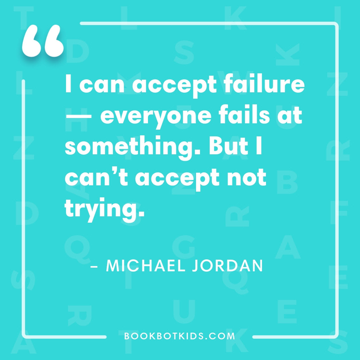 I can accept failure — everyone fails at something. But I can't accept not trying. – Michael Jordan