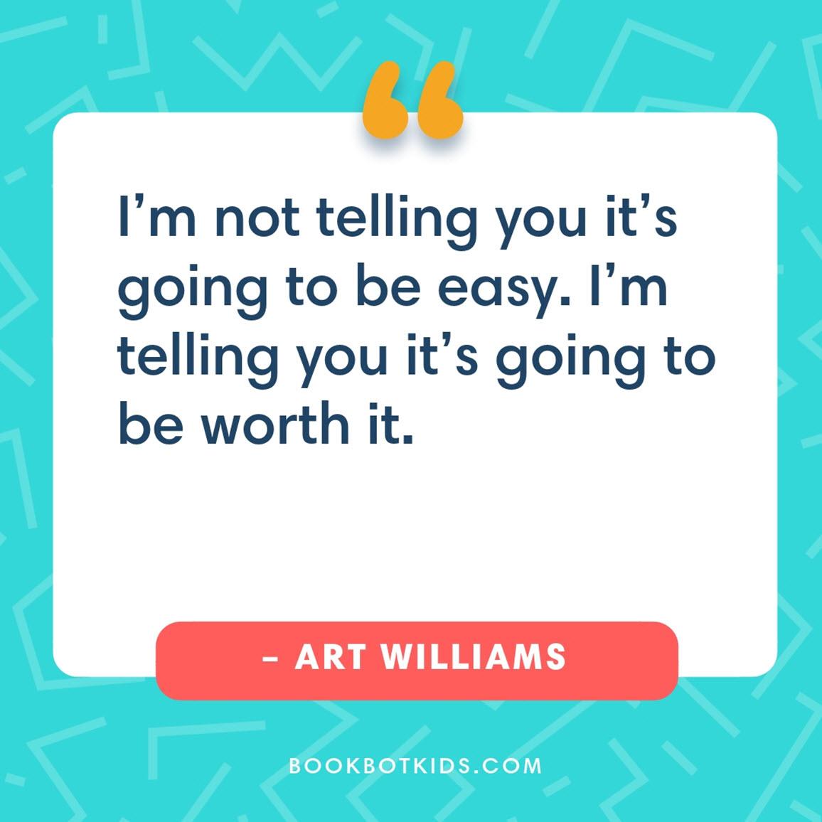 I'm not telling you it's going to be easy. I'm telling you it's going to be worth it. – Art Williams
