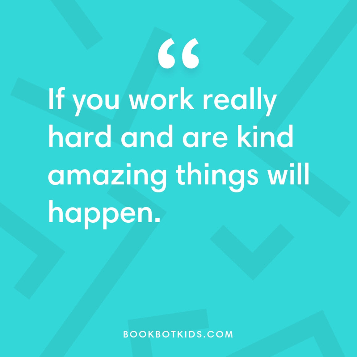 If you work really hard and are kind amazing things will happen.