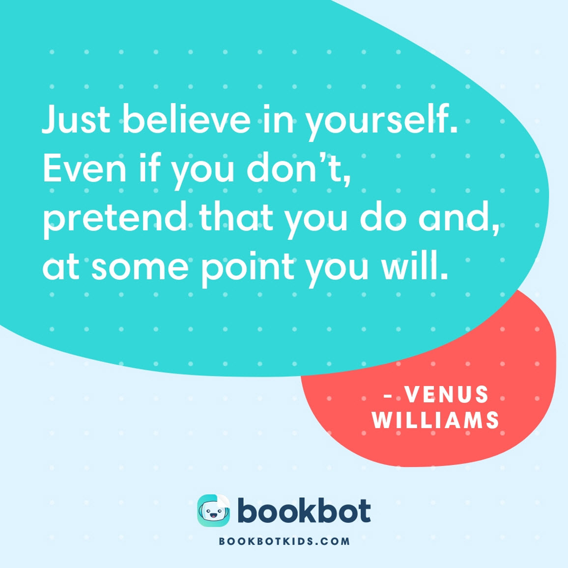 Just believe in yourself. Even if you don't, pretend that you do and, at some point you will. – Venus Williams