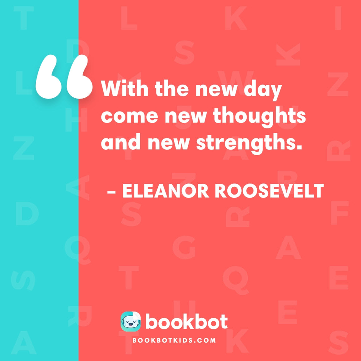 With the new day come new thoughts and new strengths. – Eleanor Roosevelt