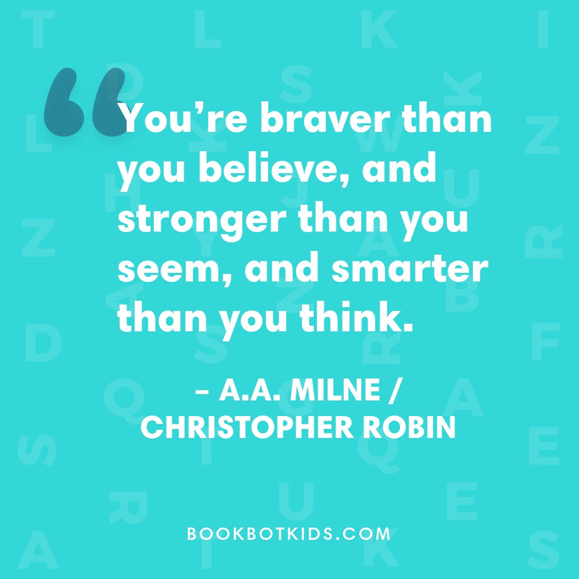 You're braver than you believe, and stronger than you seem, and smarter than you think. – A.A. Milne/Christopher Robin
