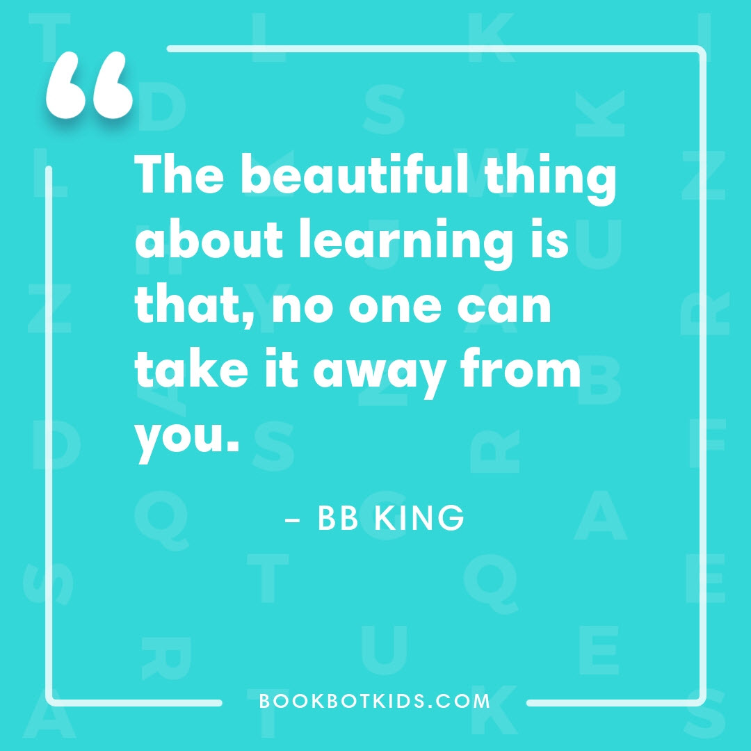 The beautiful thing about learning is that, no one can take it away from you. – BB King