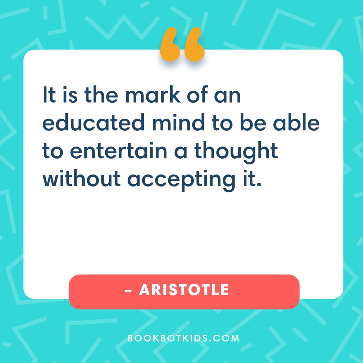 It is the mark of an educated mind to be able to entertain a thought without accepting it. – Aristotle