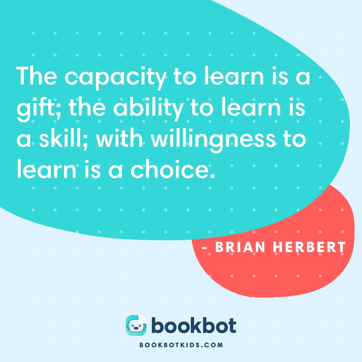 The capacity to learn is a gift; the ability to learn is a skill; with willingness to learn is a choice. – Brian Herbert