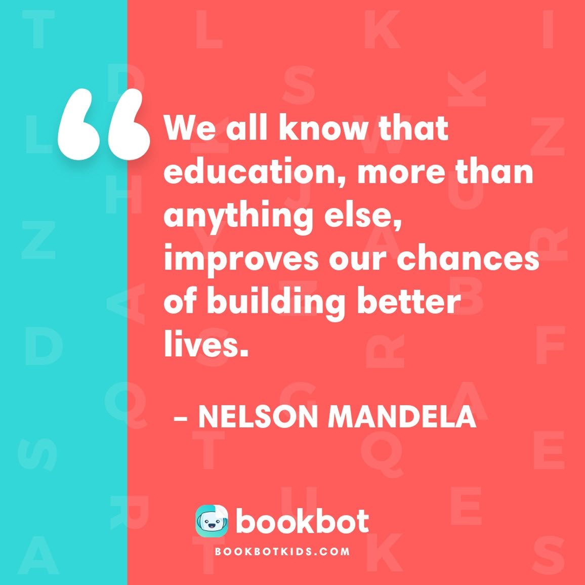 We all know that education, more than anything else, improves our chances of building better lives. – Nelson Mandela