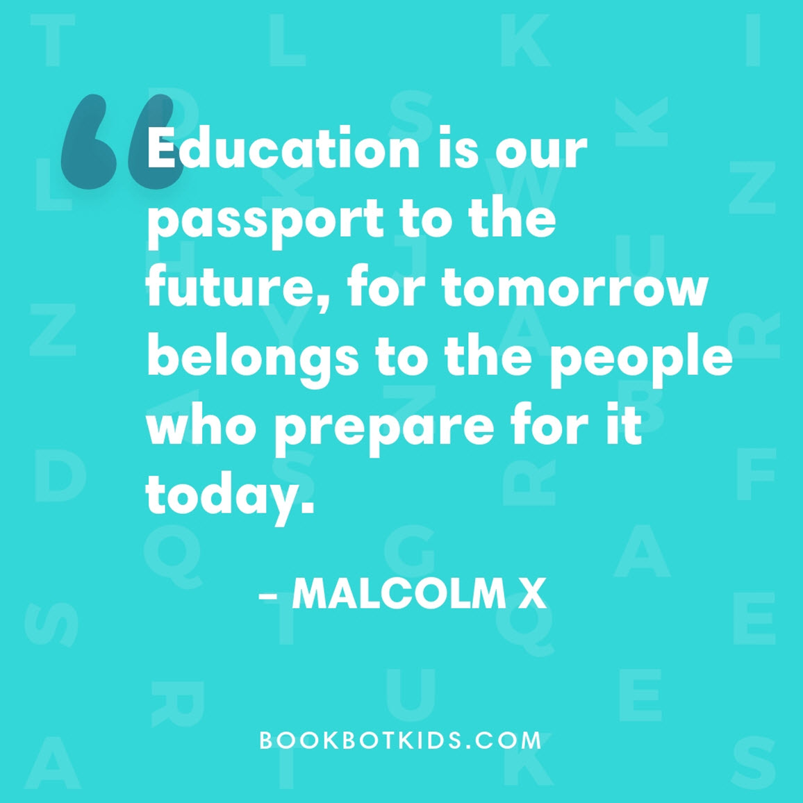 Education is our passport to the future, for tomorrow belongs to the people who prepare for it today. – Malcolm X