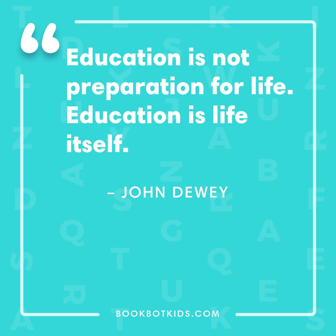 Education is not preparation for life. Education is life itself. – John Dewey