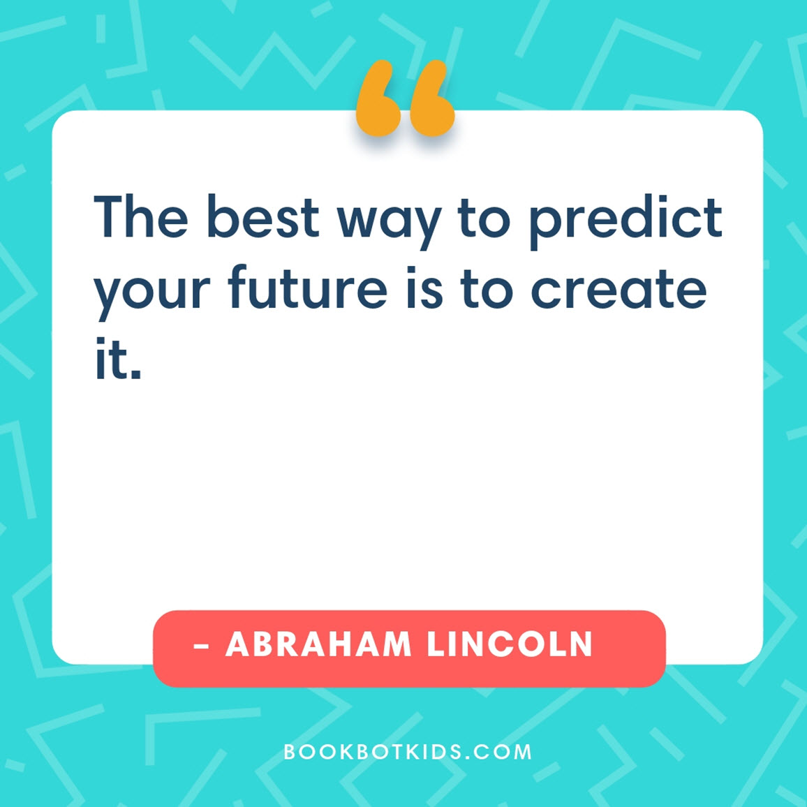 The best way to predict your future is to create it. – Abraham Lincoln
