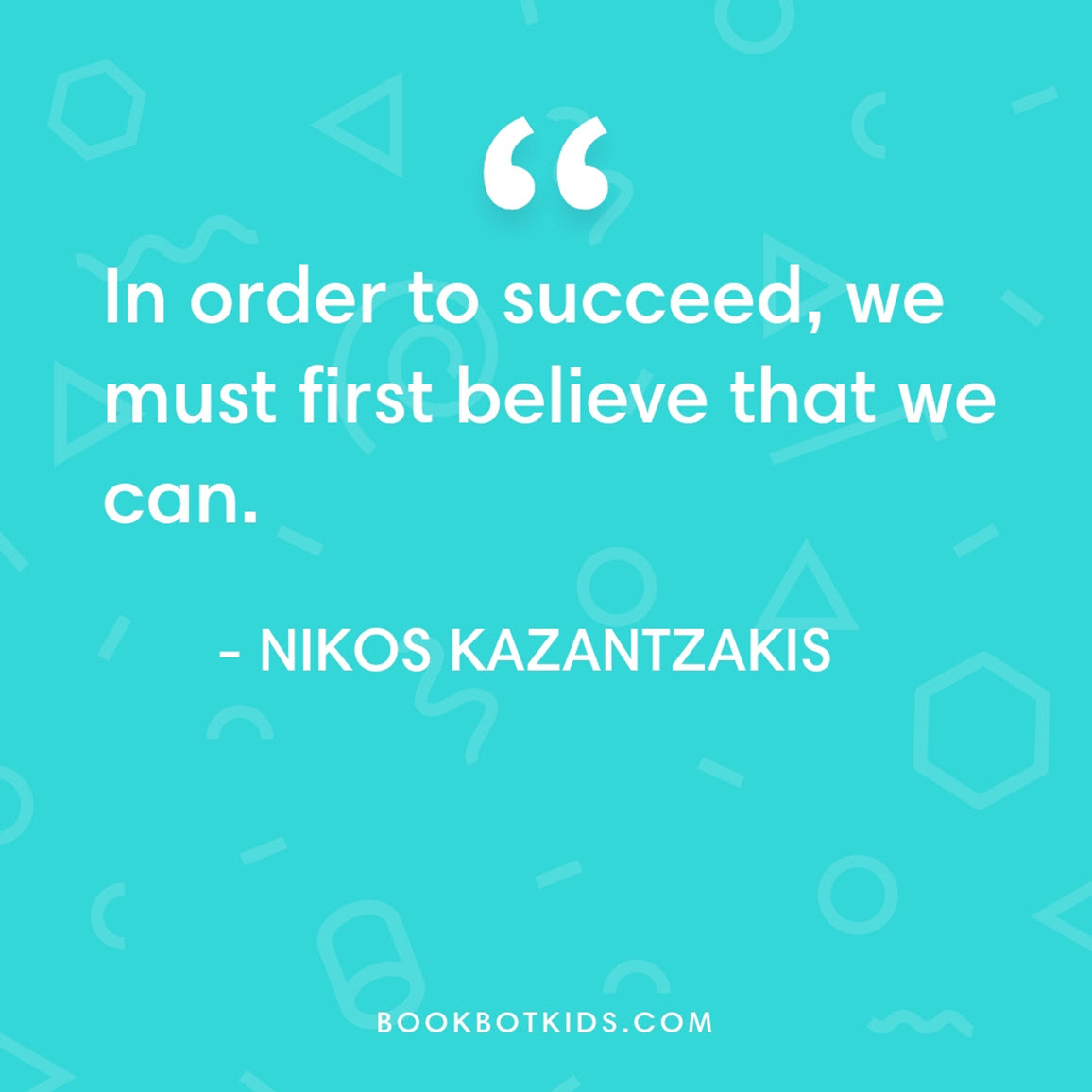 In order to succeed, we must first believe that we can. – Nikos Kazantzakis