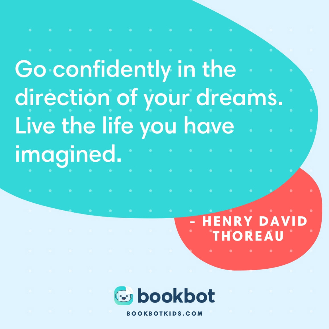 Go confidently in the direction of your dreams. Live the life you have imagined. – Henry David Thoreau
