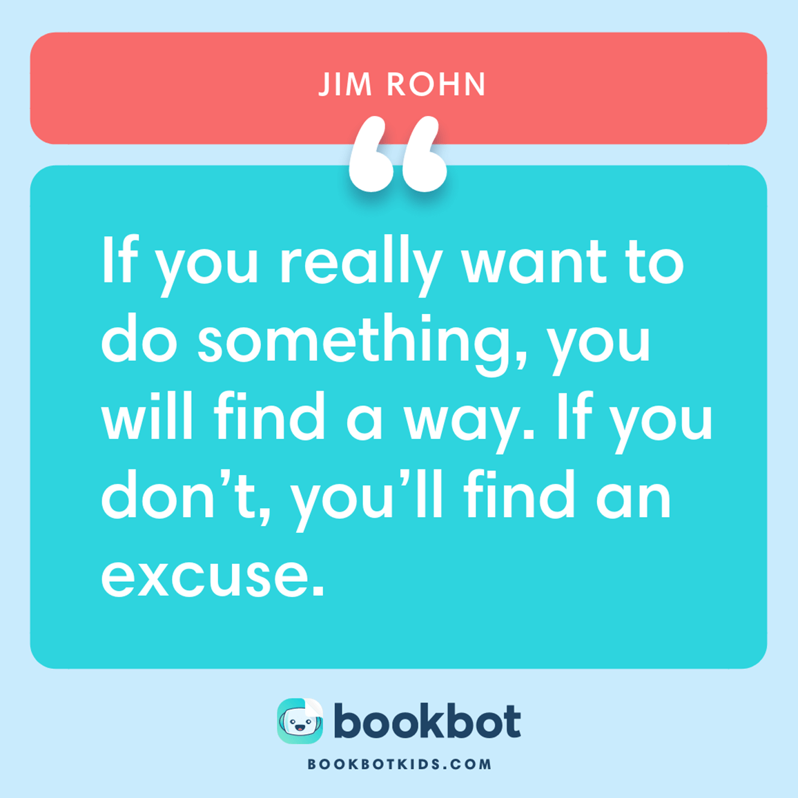 If you really want to do something, you will find a way. If you don't, you'll find an excuse. – Jim Rohn