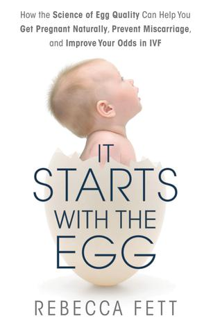 t Starts with the Egg: How the Science of Egg Quality Can Help You Get Pregnant Naturally, Prevent Miscarriage, and Improve Your Odds in IVF