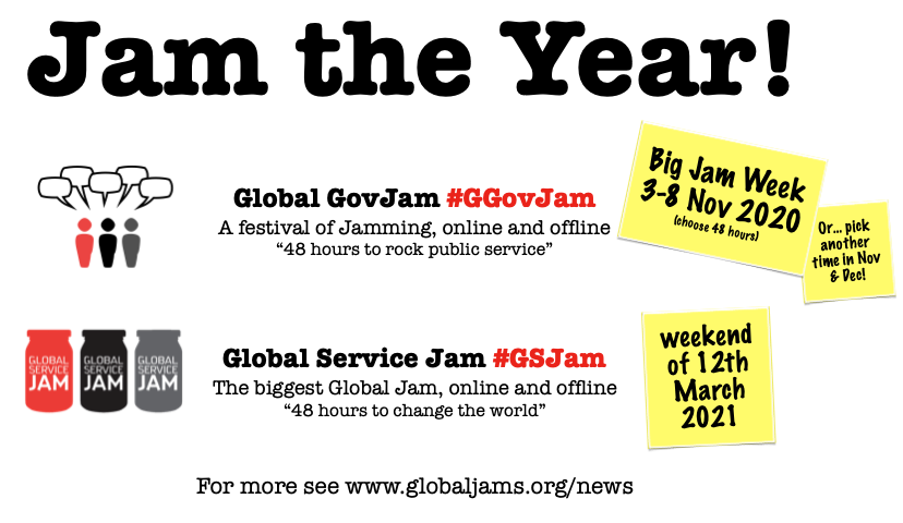 Global GovJam #GGovJam 2020: BIG JAM WEEK 3-8 November; with other individual GGovJam events through November and December. Global Service Jam #GSJam 2021: Weekend of the 12th of March 2021