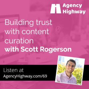 Building trust with content curation with Scott Rogerson - Agency Highway