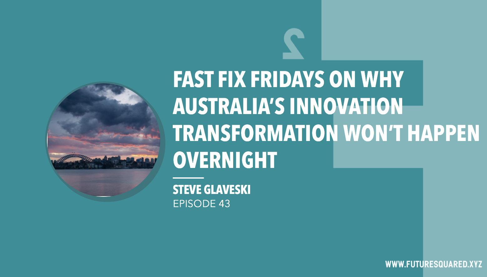 Future Squared Episode #43: Fast Fix Friday on Why Australia's Innovation Transformation Won't Happen Overnight