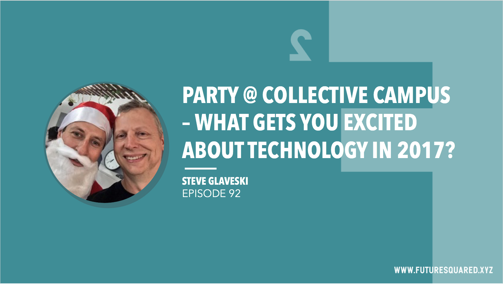 Future Squared Episode #92: Party @ Collective Campus - What Gets You Excited About Technology in 2017?