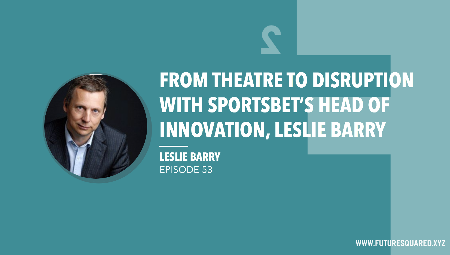 Future Squared Episode #53: From Theatre to Disruption with Sportbet's Head of Innovatoin, Leslie Barry