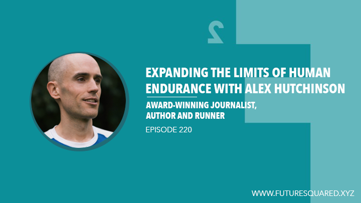 Future Squared Episode #220: Expanding the Limits of Human Endurance with Alex Hutchinson
