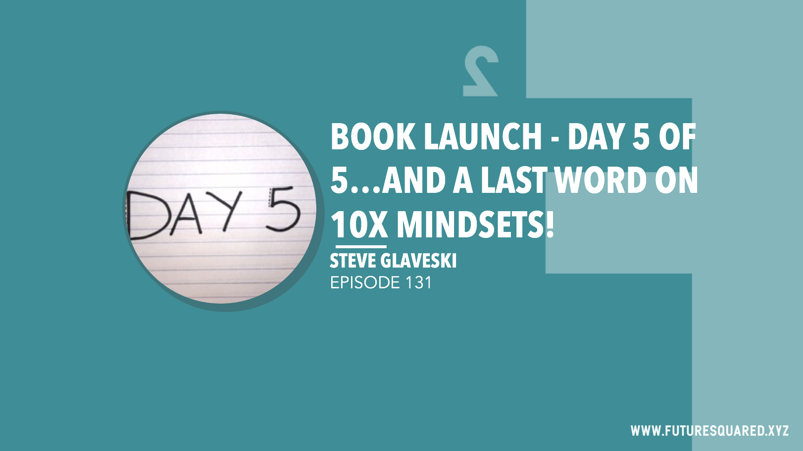 Future Squared Episode #131: Book Launch - Day 5 of 5...and a final word on 10X mindsets!