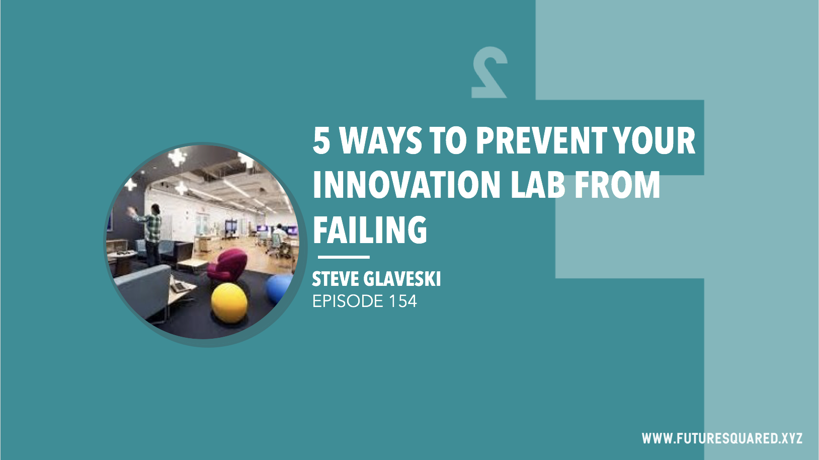 Future Squared Episode #154: 5 Ways to Prevent Your Innovation Lab from Failing