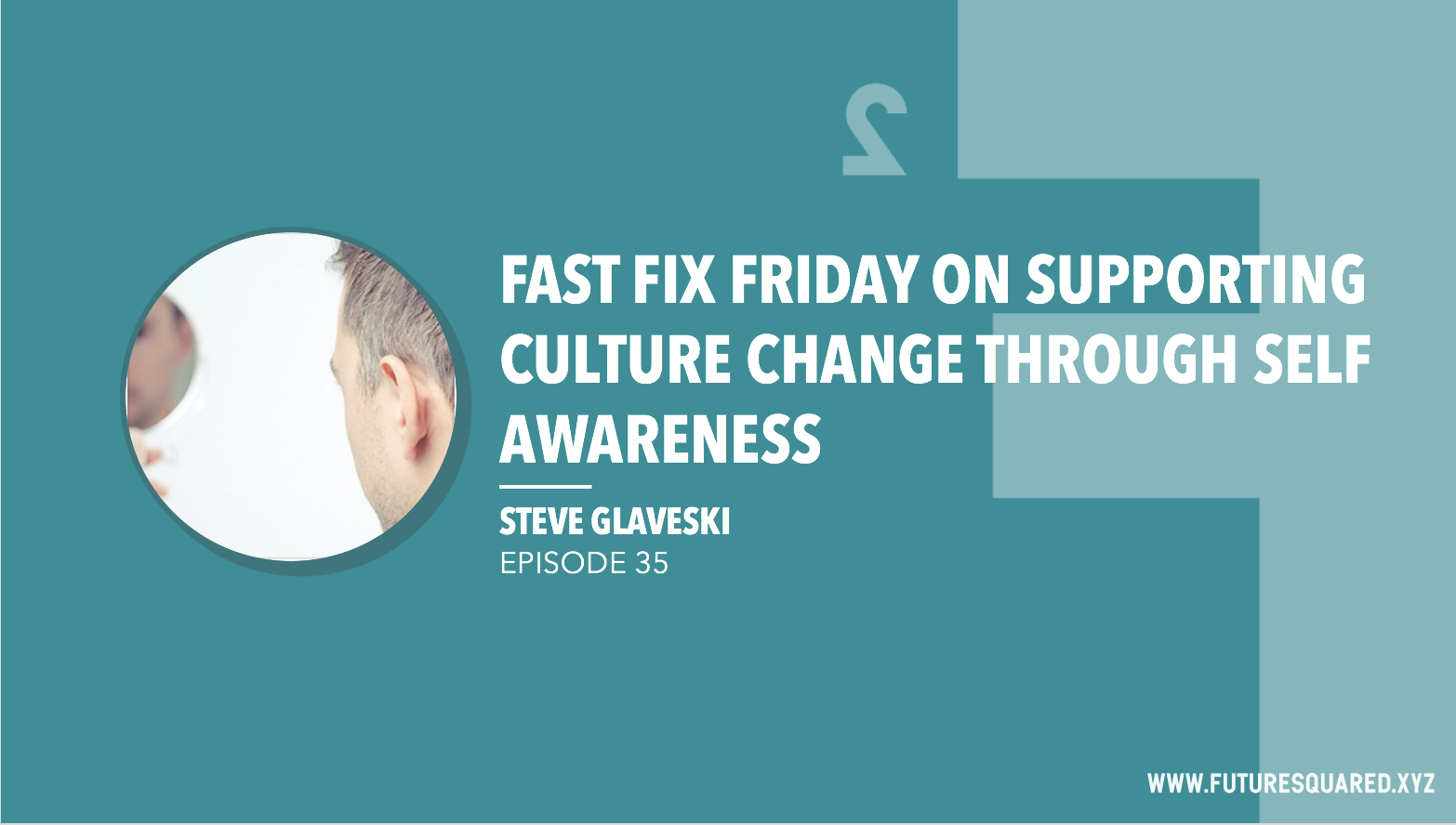 Future Squared Episode #35: Fast Fix Friday on Supporting Culture Change through Self Awareness