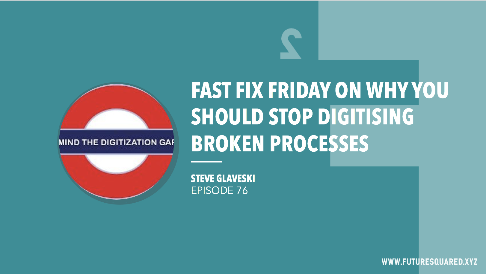 Future Squared Episode #76: Fast Fix Friday on Why You Should Stop Digitising Broken Processes