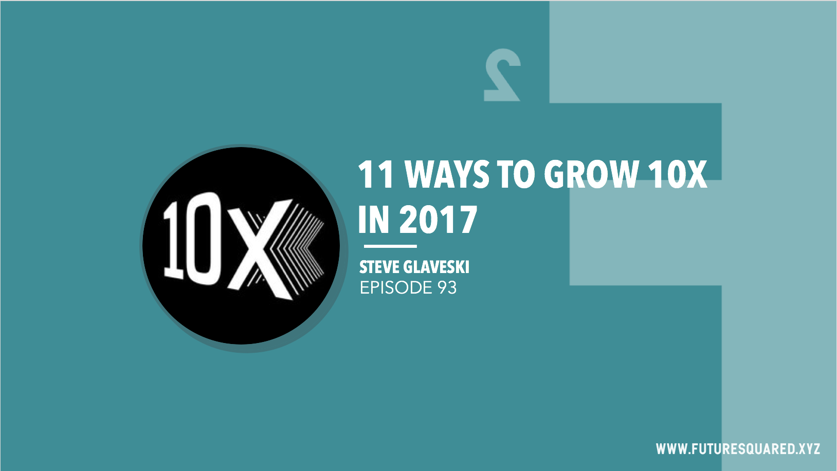 Future Squared Episode #93: 11 Ways to grow 10X in 2017