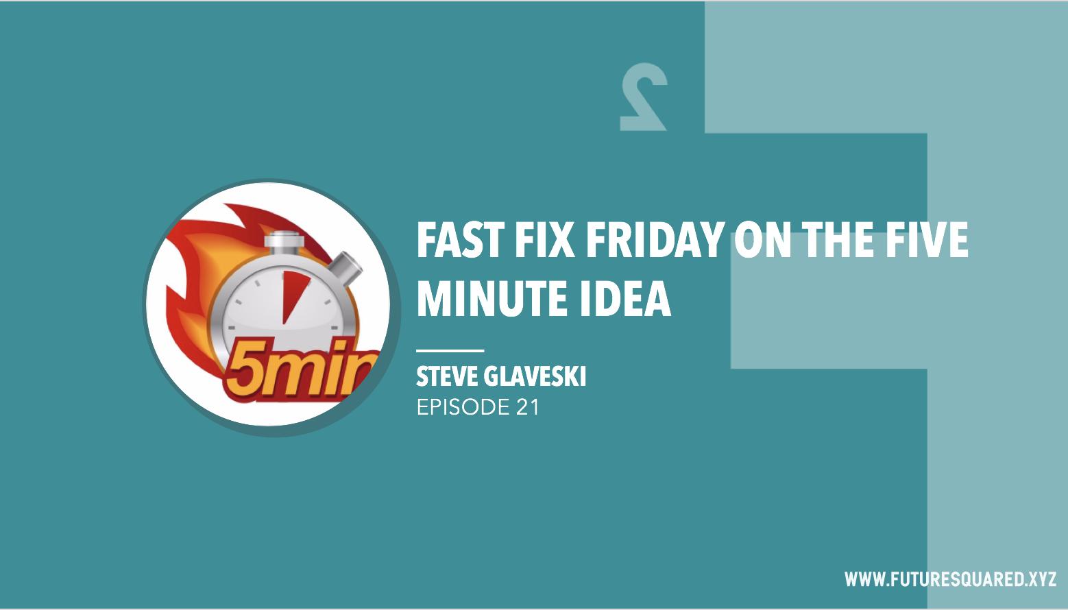 Future Squared Episode #21: Fast Fix Friday on the Five Minute Idea