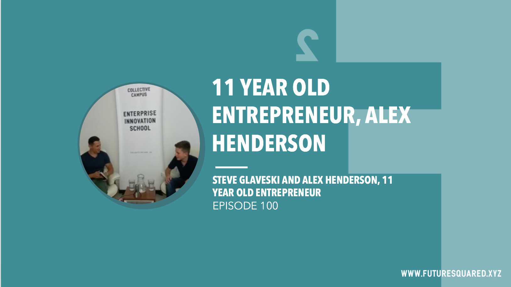 Future Squared Episode #100: 11 Year Old Entrepreneur, Alex Henderson