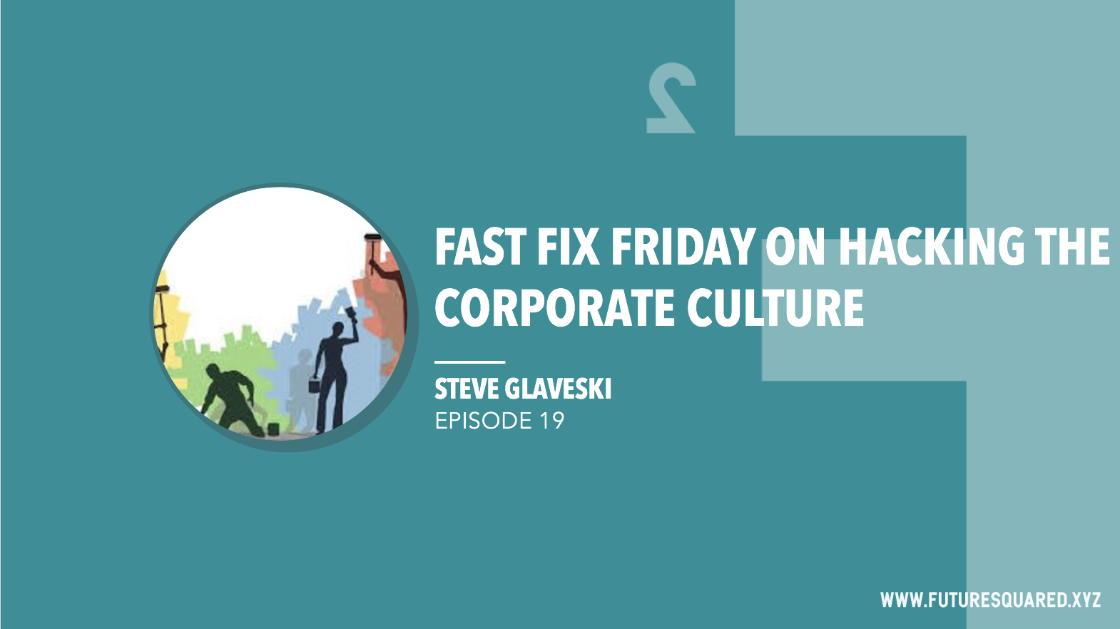 Future Squared Episode #19: Fast Fix Friday on Hacking the Corporate Culture