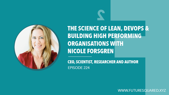 Future Squared Episode #224: The Science of Lean, DevOps & High Performing Organisations with Nicole Forsgren