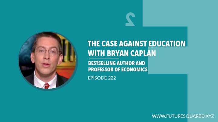 Future Squared Episode #222: The Case Against Education with Bryan Caplan