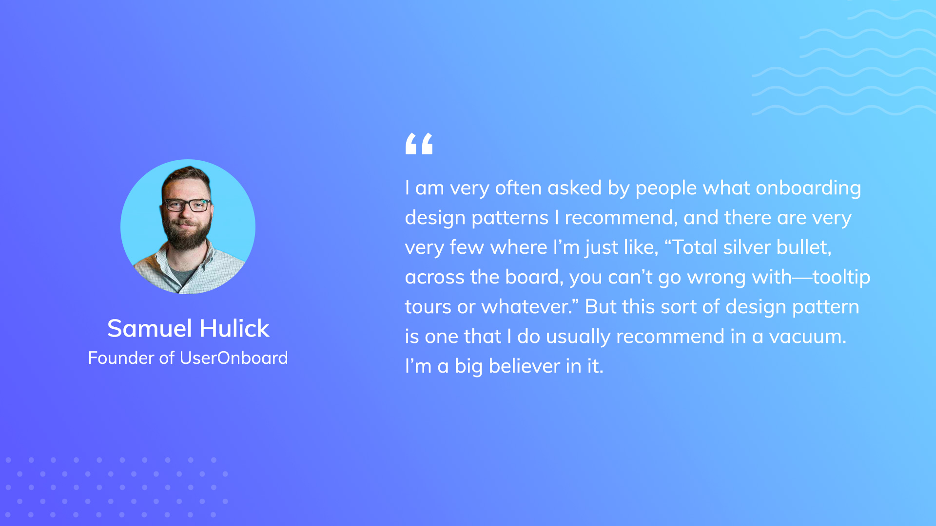"""A quote from Samuel Hulick, Founder of UserOnboard. He says, """"I am very often asked by people what on boarding design patterns I recommend, and there are very few where I'm just like, 'total silver bullet, across the board, you can't go wrong with—tooltip tours or whatever.' But this sort of design pattern is one that I do usually recommend in a vacuum. I'm a big believer in it."""""""