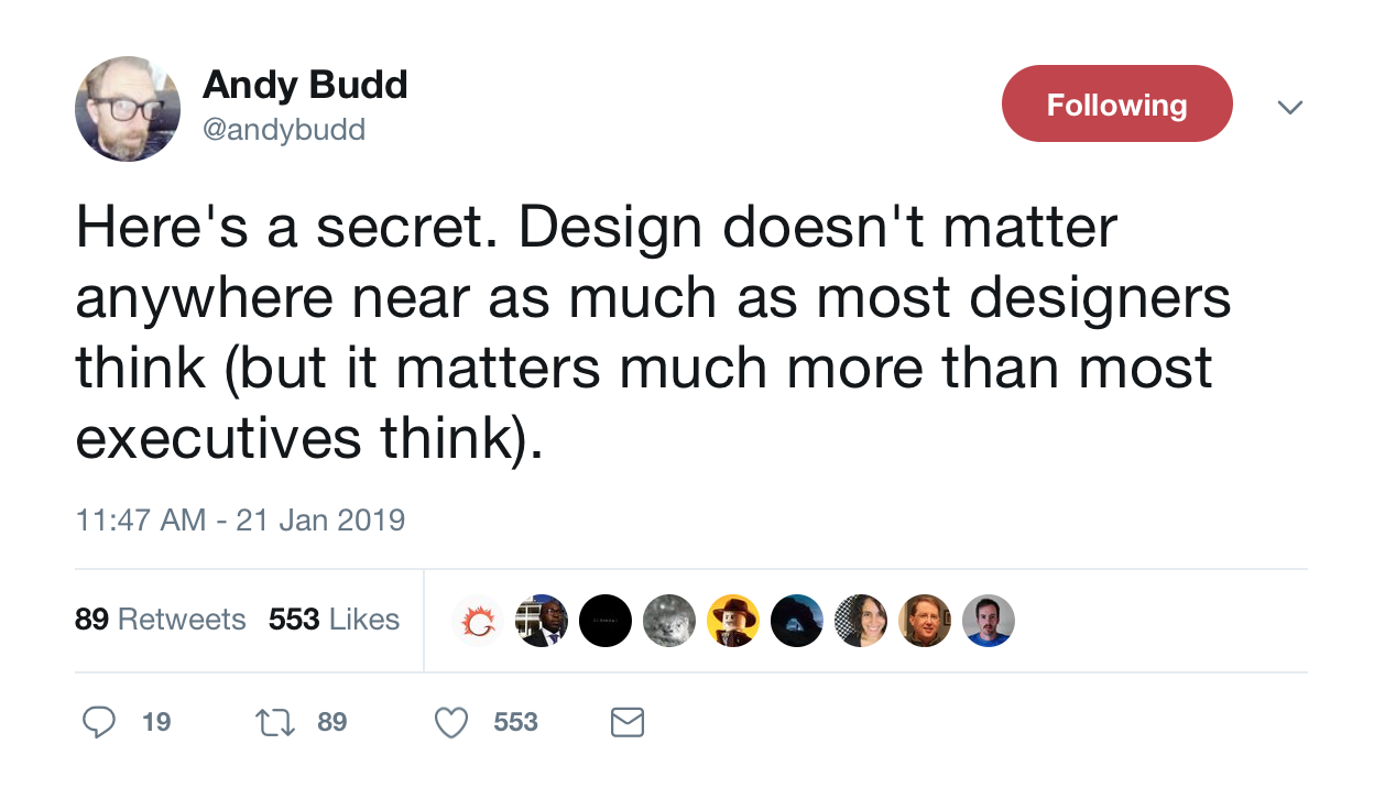 "This is a tweet from Clearleft CEO and UX designer Andy Budd about the importance of design. It reads:"" Design doesn't matter anywhere near as much as most designers think *but it matters much more than most exectutives think)."