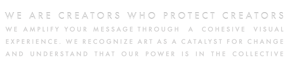 We are creators who protect creators. We amplify your message through  a cohesive visual experience. We recognize art as a catalyst for change.  And understand that our power is in the collective.