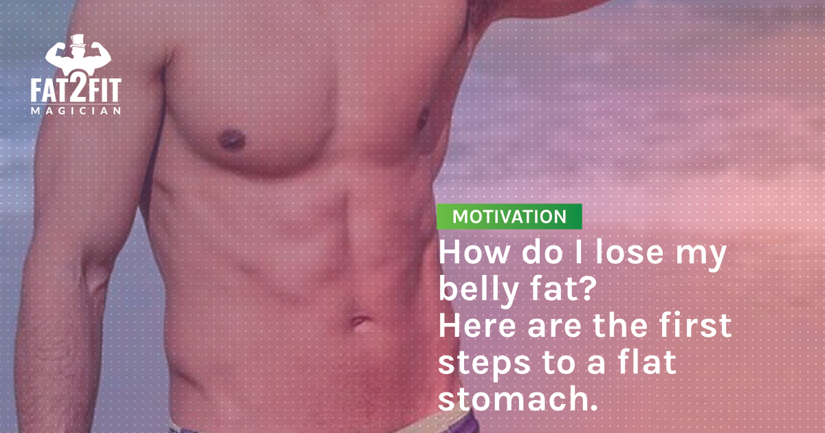 How do I lose my belly fat? These are the first steps to a flat stomach.