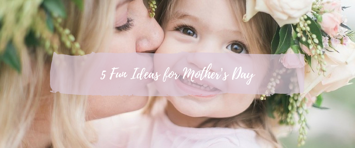 5 Fun Ideas For This Year's Mother's Day