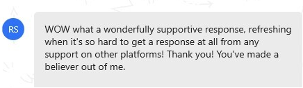 "message that reads ""WOW what a wonderfully supportive response, refreshing when it's so hard to get a response at all from any support on other platforms! Thank you! You've made a believer out of me."""