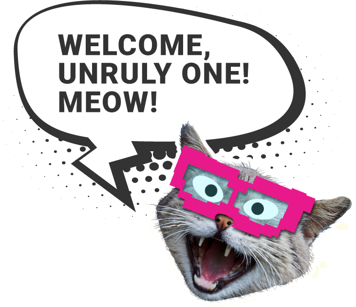 Welcome, Unruly One! Meow! Says the Cat