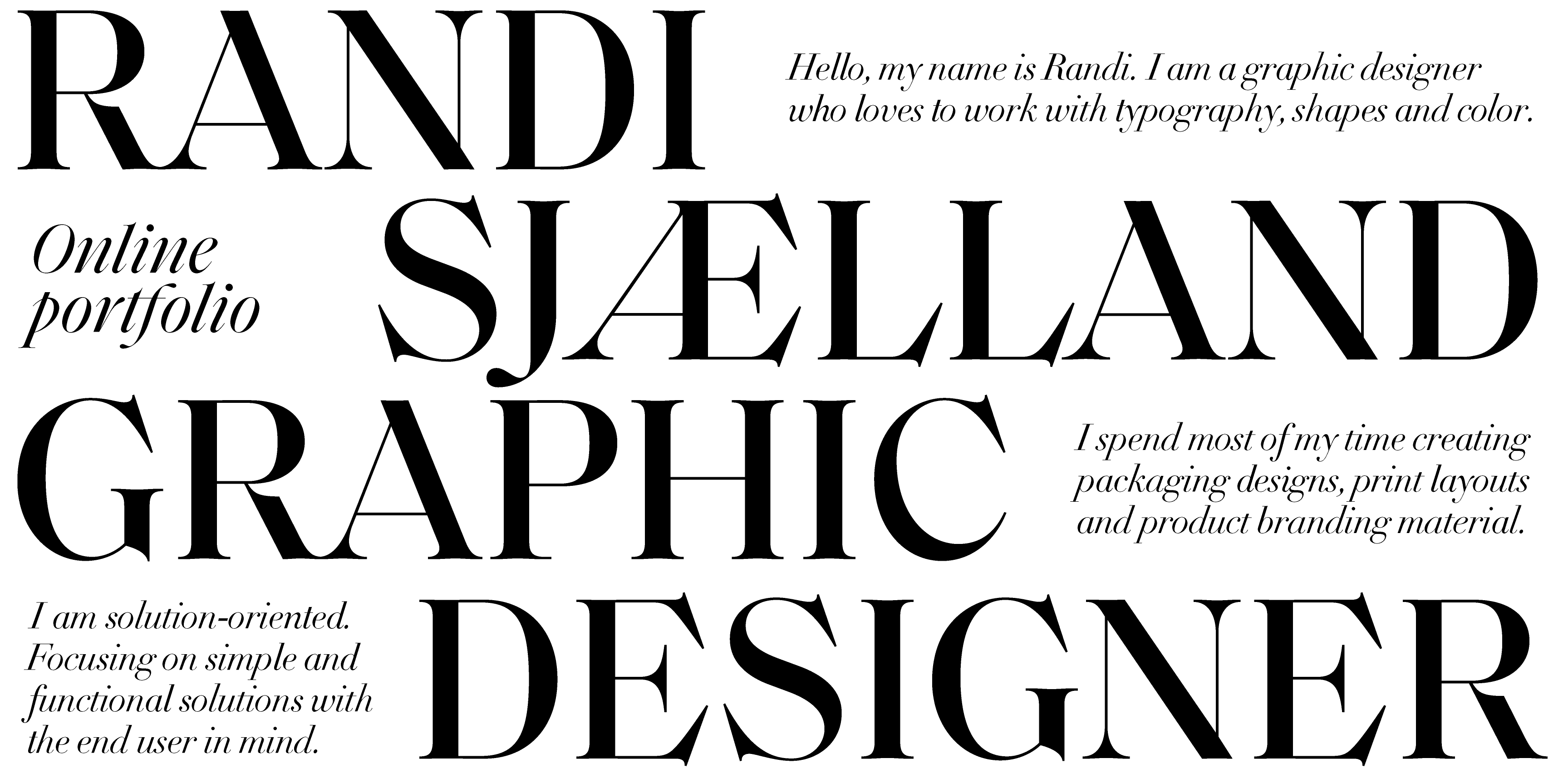 Hello and welcome to my online portfolio. My name isRandi sjælland I'm a graphic designer who loves to work with shapes, Color and typography.  I spend most of my time creating bespoke packaging designs, print layouts and product branding material.  I am a solution-oriented visual problem solver. Focusing on simple and functional solutions with the end consumer in mind.