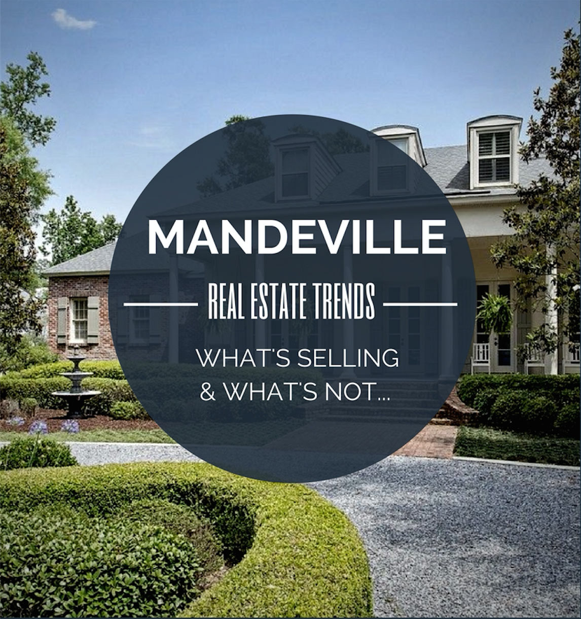 The Latest Real Estate Trends in Mandeville: The Truth Behind What Is Selling And What Is Not
